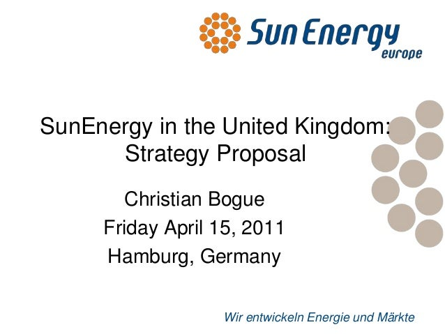SunEnergy in the United Kingdom:      Strategy Proposal       Christian Bogue     Friday April 15, 2011     Hamburg, Germa...