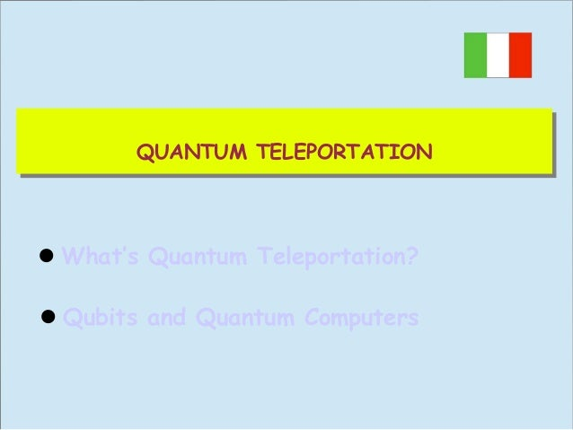 QUANTUM TELEPORTATION QUANTUM TELEPORTATION  What's Quantum Teleportation? Qubits and Quantum Computers