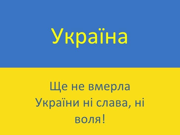 Україна Ще не вмерла України ні слава, ні воля !