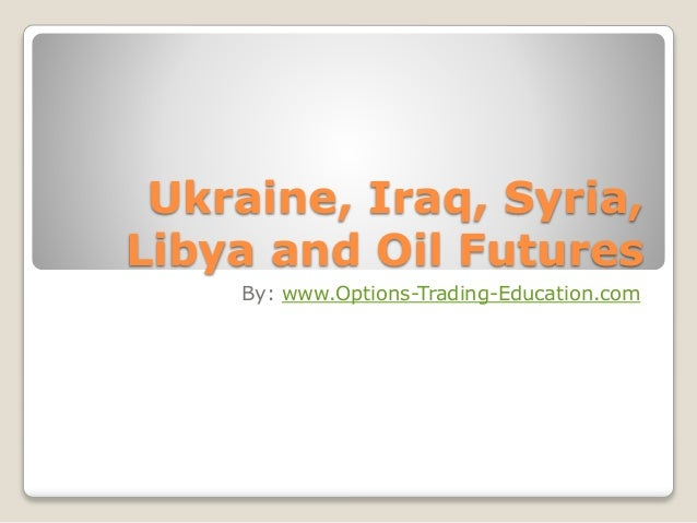 Ukraine, Iraq, Syria,  Libya and Oil Futures  By: www.Options-Trading-Education.com