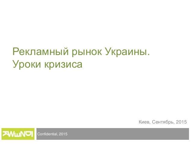 Confidential, 2015 Киев, Сентябрь, 2015 Рекламный рынок Украины. Уроки кризиса