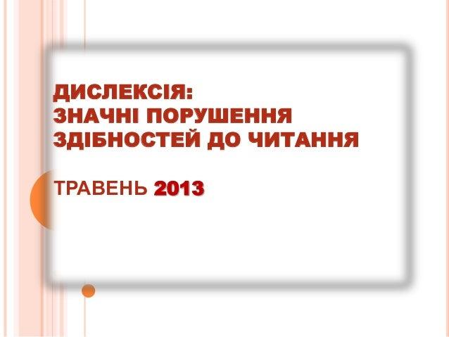 ДИСЛЕКСІЯ:ЗНАЧНІ ПОРУШЕННЯЗДІБНОСТЕЙ ДО ЧИТАННЯТРАВЕНЬ 2013
