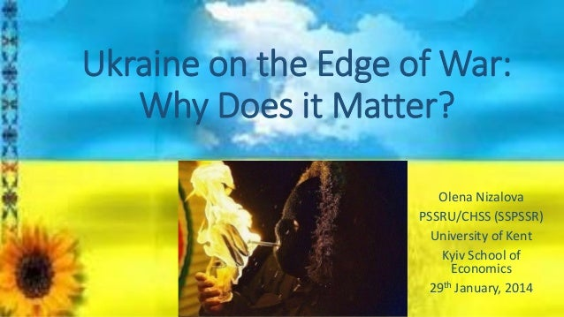 Ukraine on the Edge of War: Why Does it Matter? Olena Nizalova PSSRU/CHSS (SSPSSR) University of Kent Kyiv School of Econo...