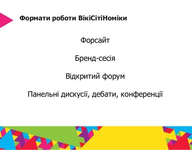 Формати роботи ВікіСітіНоміки Форсайт Бренд-сесія Відкритий форум Панельні дискусії, дебати, конференції