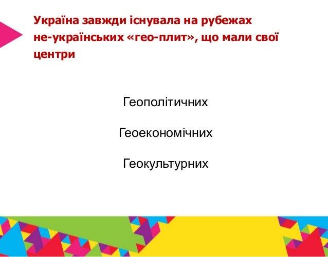Україна завжди існувала на рубежах не-українських «гео-плит», що мали свої центри Геополітичних Геоекономічних Геокультурн...