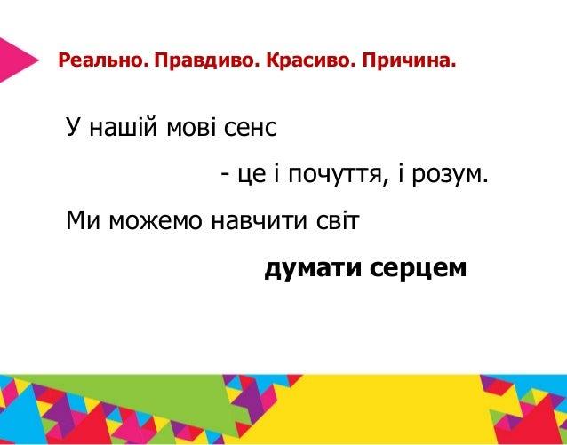 Реально. Правдиво. Красиво. Причина. У нашій мові сенс - це і почуття, і розум. Ми можемо навчити світ думати серцем