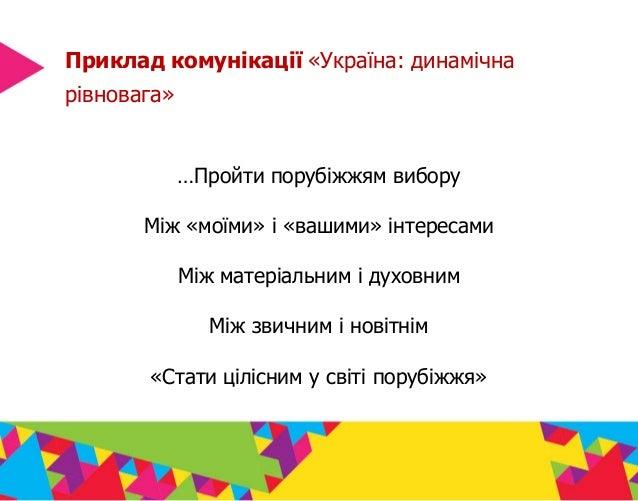 Приклад комунікації «Україна: динамічна рівновага» …Пройти порубіжжям вибору Між «моїми» і «вашими» інтересами Між матеріа...