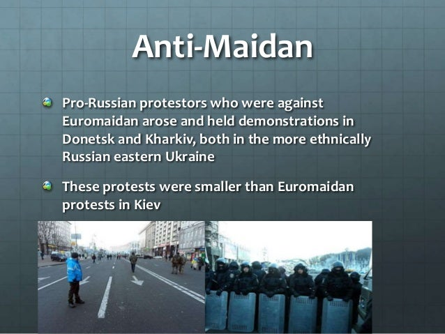 Anti-Maidan Pro-Russian protestors who were against Euromaidan arose and held demonstrations in Donetsk and Kharkiv, both ...