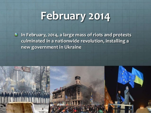 February 2014 In February, 2014, a large mass of riots and protests culminated in a nationwide revolution, installing a ne...