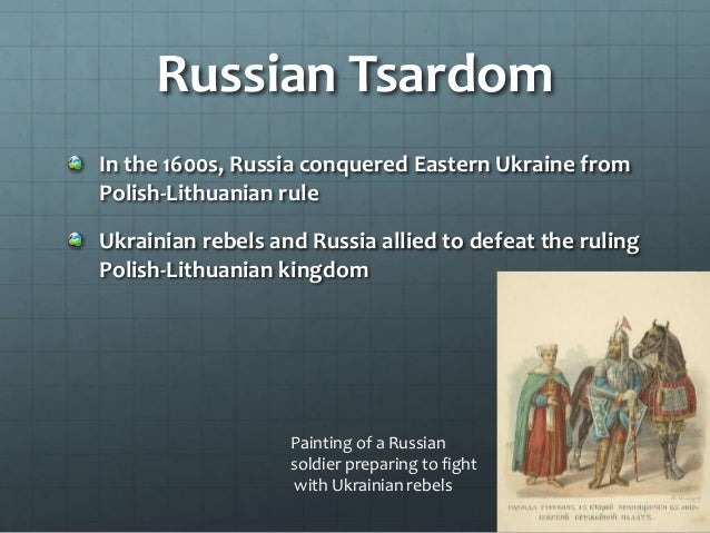 Russian Tsardom In the 1600s, Russia conquered Eastern Ukraine from Polish-Lithuanian rule Ukrainian rebels and Russia all...