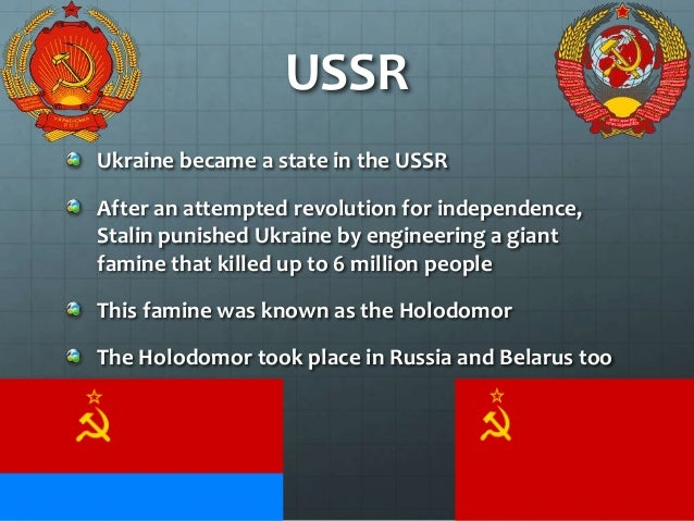 USSR Ukraine became a state in the USSR After an attempted revolution for independence, Stalin punished Ukraine by enginee...