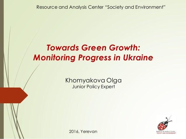 Towards Green Growth: Monitoring Progress in Ukraine Khomyakova Olga Junior Policy Expert 2016, Yerevan Resource and Analy...