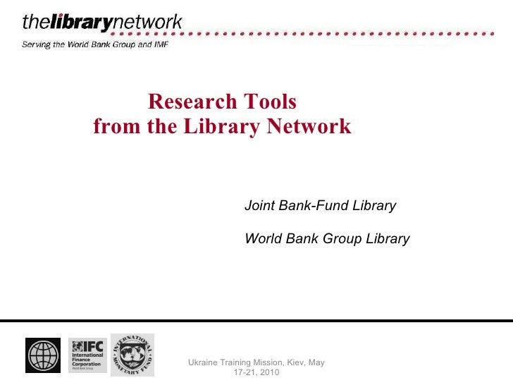 Research Tools from the Library Network Ukraine Training Mission, Kiev, May 17-21, 2010 Joint Bank-Fund Library World Bank...