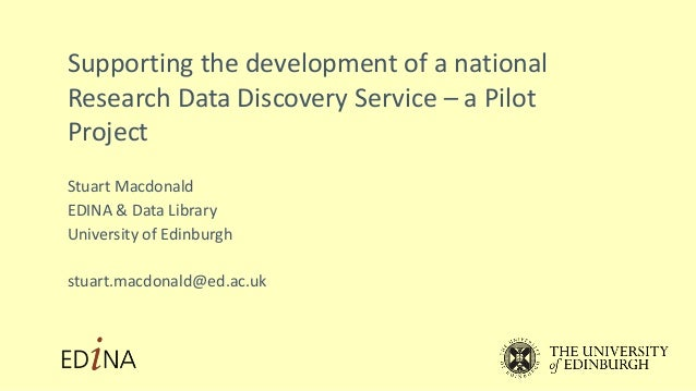 Supporting the development of a national Research Data Discovery Service – a Pilot Project Stuart Macdonald EDINA & Data L...