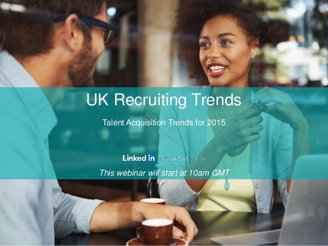 UK Recruiting Trends Talent Acquisition Trends for 2015 This webinar will start at 10am GMT