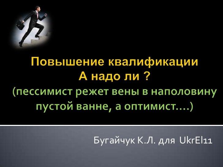 Повышение квалификации А надо ли ?(пессимист режет вены в наполовину пустой ванне, а оптимист….)<br />Бугайчук К.Л. для  U...