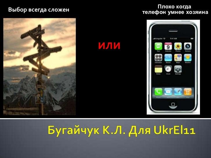 Выбор всегда сложен<br />Плохо когда<br /> телефон умнее хозяина<br />или<br />Бугайчук К.Л. Для UkrEl11<br />