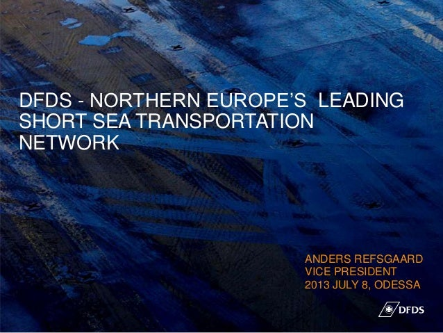 DFDS - NORTHERN EUROPE'S LEADING SHORT SEA TRANSPORTATION NETWORK ANDERS REFSGAARD VICE PRESIDENT 2013 JULY 8, ODESSA 1