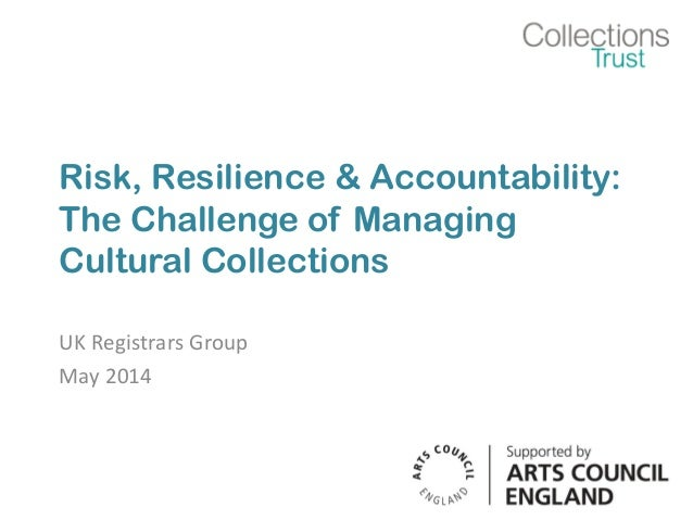Risk, Resilience & Accountability: The Challenge of Managing Cultural Collections UK Registrars Group May 2014