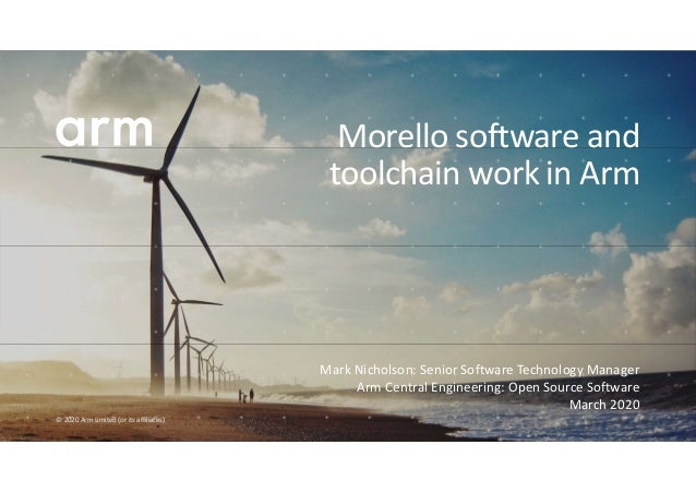 © 2020 Arm Limited (or its affiliates) Mark Nicholson: Senior Software Technology Manager Arm Central Engineering: Open So...