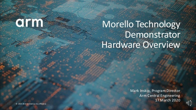 © 2020 Arm Limited (or its affiliates) Mark Inskip, Program Director Arm Central Engineering 17 March 2020 Morello Technol...