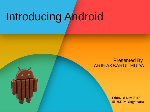 Introducing Android  Presented By ARIF AKBARUL HUDA  Friday, 8 Nov 2013 @UKRIM Yogyakarta