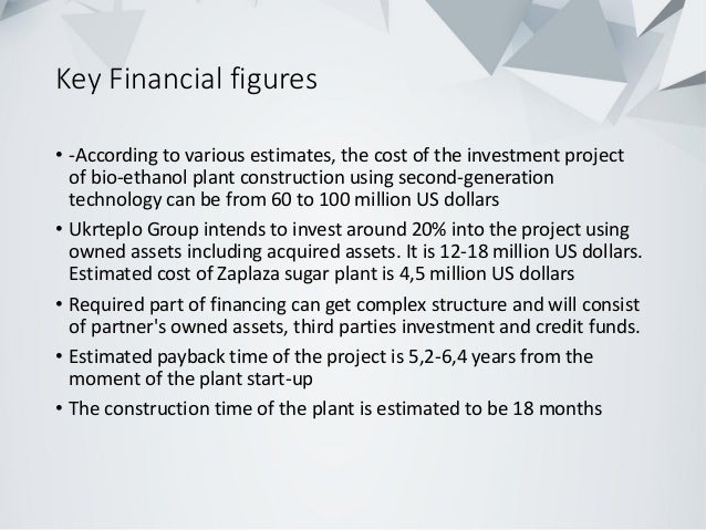 Key Financial figures • -According to various estimates, the cost of the investment project of bio-ethanol plant construct...