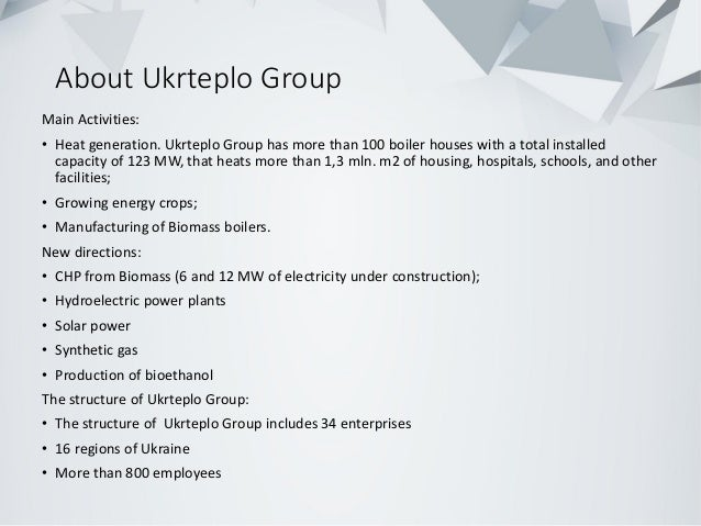 About Ukrteplo Group Main Activities: • Heat generation. Ukrteplo Group has more than 100 boiler houses with a total insta...