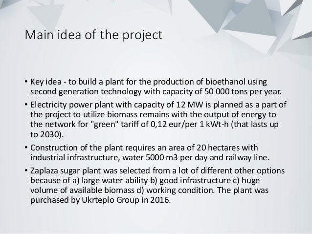 Main idea of the project • Key idea - to build a plant for the production of bioethanol using second generation technology...