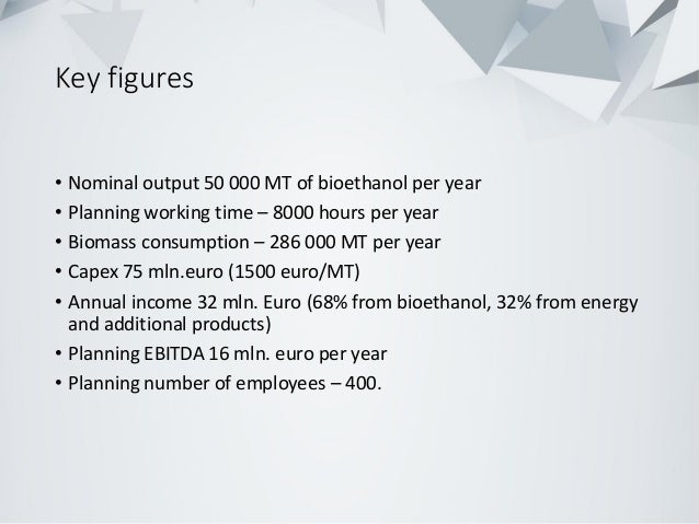 Key figures • Nominal output 50 000 MT of bioethanol per year • Planning working time – 8000 hours per year • Biomass cons...