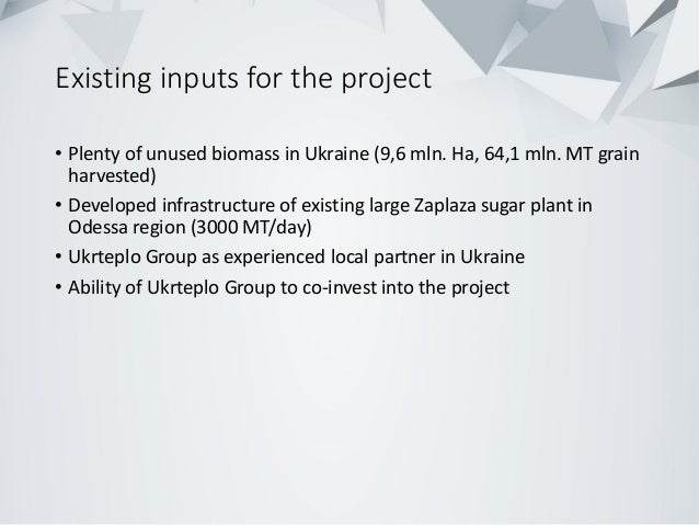 Existing inputs for the project • Plenty of unused biomass in Ukraine (9,6 mln. Ha, 64,1 mln. MT grain harvested) • Develo...
