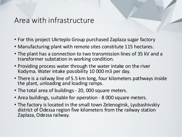 Area with infrastructure • For this project Ukrteplo Group purchased Zaplaza sugar factory • Manufacturing plant with remo...