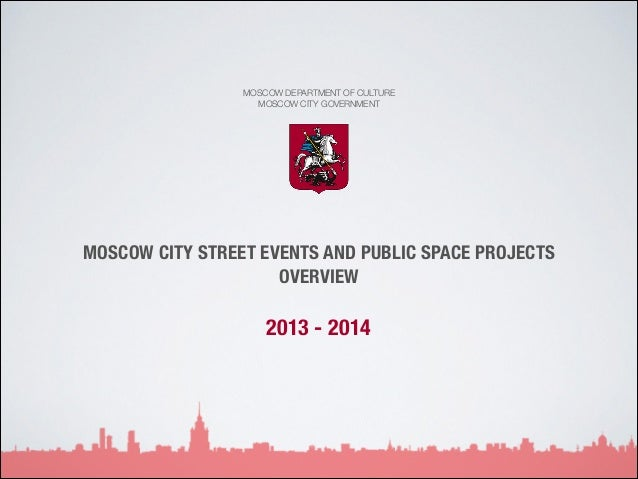 MOSCOW DEPARTMENT OF CULTURE MOSCOW CITY GOVERNMENT  MOSCOW CITY STREET EVENTS AND PUBLIC SPACE PROJECTS OVERVIEW  2013 - ...