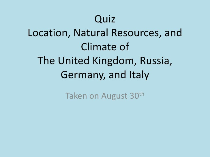 Quiz Location, Natural Resources, and Climate of The United Kingdom, Russia, Germany, and Italy<br />Taken on August 30th<...
