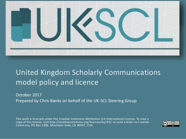 United Kingdom Scholarly Communications model policy and licence October 2017 Prepared by Chris Banks on behalf of the UK-...
