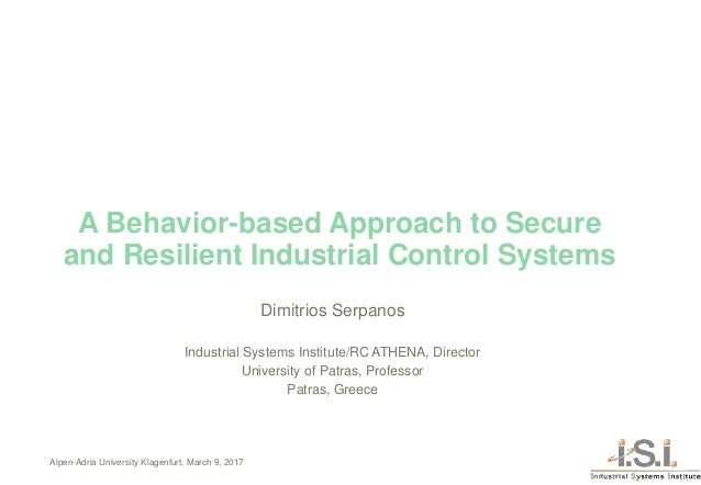 A Behavior-based Approach to Secure and Resilient Industrial Control Systems Dimitrios Serpanos Industrial Systems Institu...