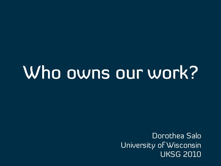 Who owns our work?                   Dorothea Salo          University of Wisconsin                      UKSG 2010