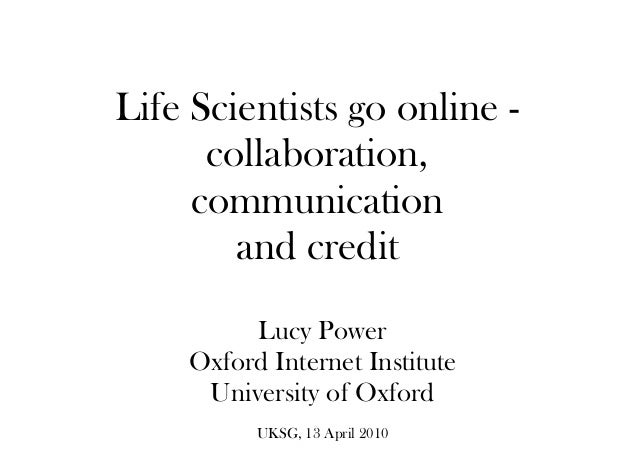 Life Scientists go online - collaboration, communication and credit Lucy Power Oxford Internet Institute University of Oxf...