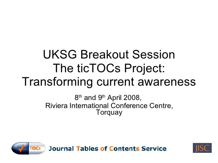 UKSG Breakout Session The ticTOCs Project: Transforming current awareness 8 th  and 9 th  April 2008,  Riviera Internation...