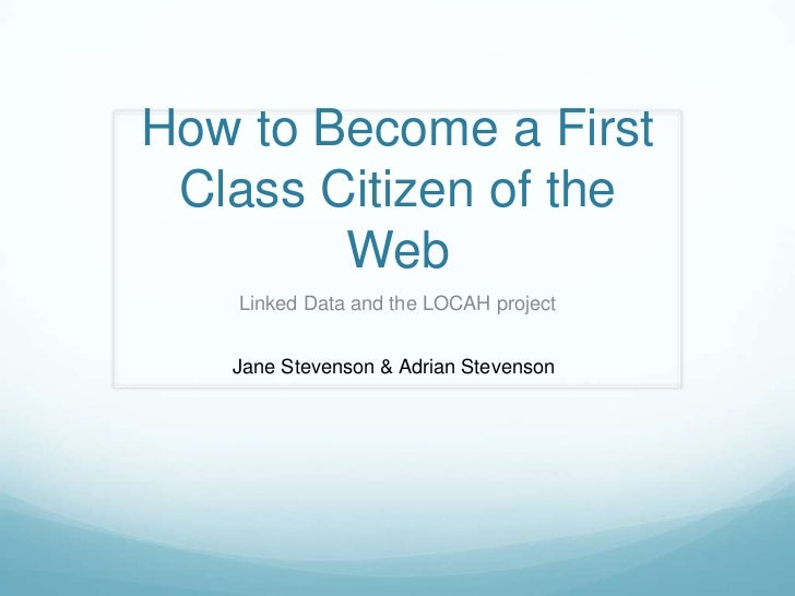 How to Become a First Class Citizen of the Web<br />Linked Data and the LOCAH project<br />Jane Stevenson & Adrian Stevens...