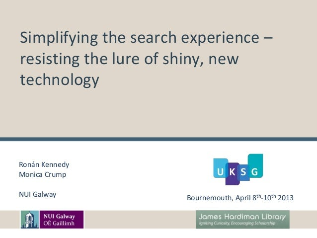 Simplifying the search experience –resisting the lure of shiny, newtechnologyRonán KennedyMonica CrumpNUI Galway          ...