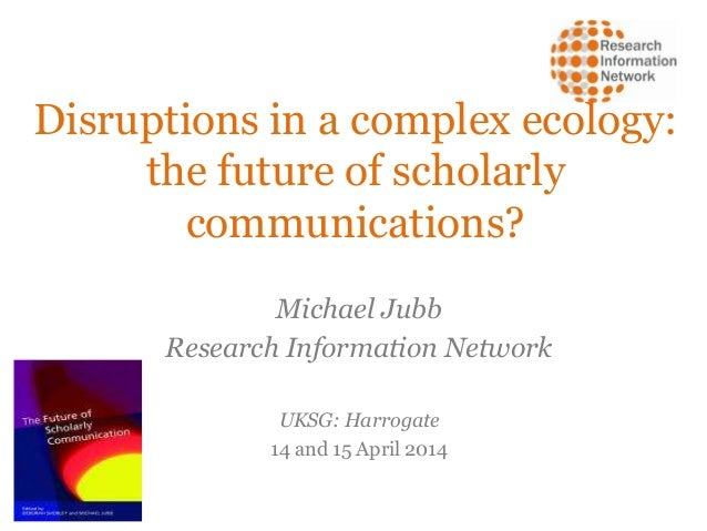 Disruptions in a complex ecology: the future of scholarly communications? Michael Jubb Research Information Network UKSG: ...