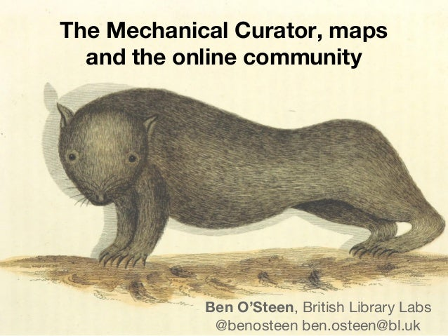 The Mechanical Curator, maps and the online community Ben O'Steen, British Library Labs @benosteen ben.osteen@bl.uk
