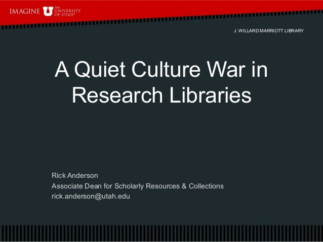 J. WILLARD MARRIOTT LIBRARY A Quiet Culture War in Research Libraries Rick Anderson Associate Dean for Scholarly Resources...