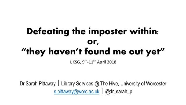 """Defeating the imposter within: or, """"they haven't found me out yet"""" UKSG, 9th-11th April 2018 Dr Sarah Pittaway  Library S..."""