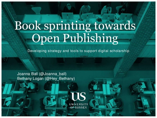 Developing strategy and tools to support digital scholarship Book sprinting towards Open Publishing Joanna Ball (@Joanna_b...