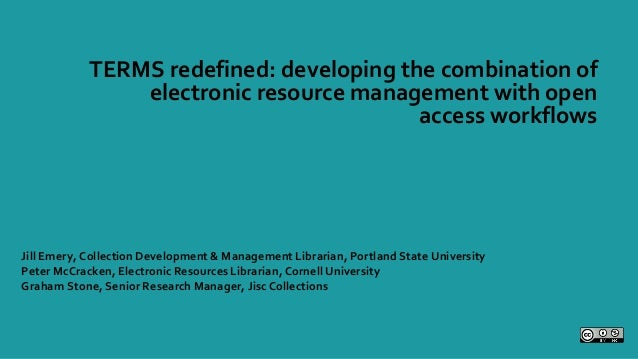 TERMS redefined: developing the combination of electronic resource management with open access workflows Jill Emery, Colle...