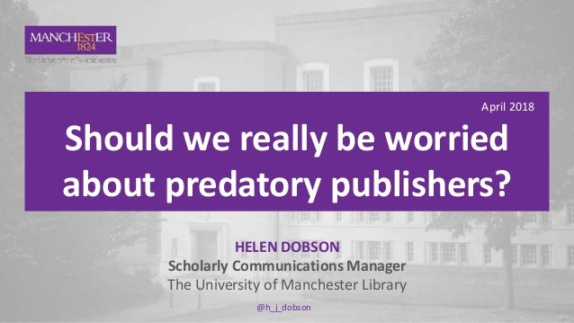1 April 2018 Should we really be worried about predatory publishers? HELEN DOBSON Scholarly Communications Manager The Uni...