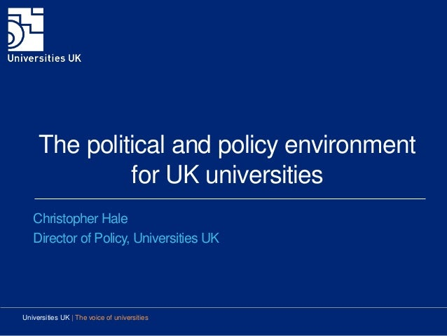 The political and policy environment for UK universities Christopher Hale Director of Policy, Universities UK Universities...