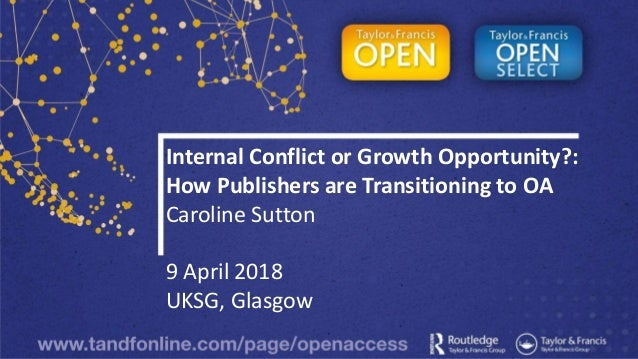 Internal Conflict or Growth Opportunity?: How Publishers are Transitioning to OA Caroline Sutton 9 April 2018 UKSG, Glasgow